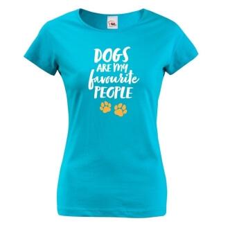 Dámské tričko s potiskem Dogs are my favourite people